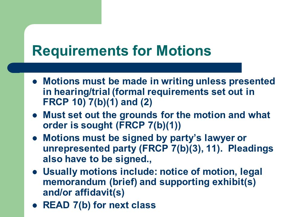Requirements for Motions Motions must be made in writing unless presented in hearing/trial (formal requirements set out in FRCP 10) 7(b)(1) and (2) Must set out the grounds for the motion and what order is sought (FRCP 7(b)(1)) Motions must be signed by party's lawyer or unrepresented party (FRCP 7(b)(3), 11).