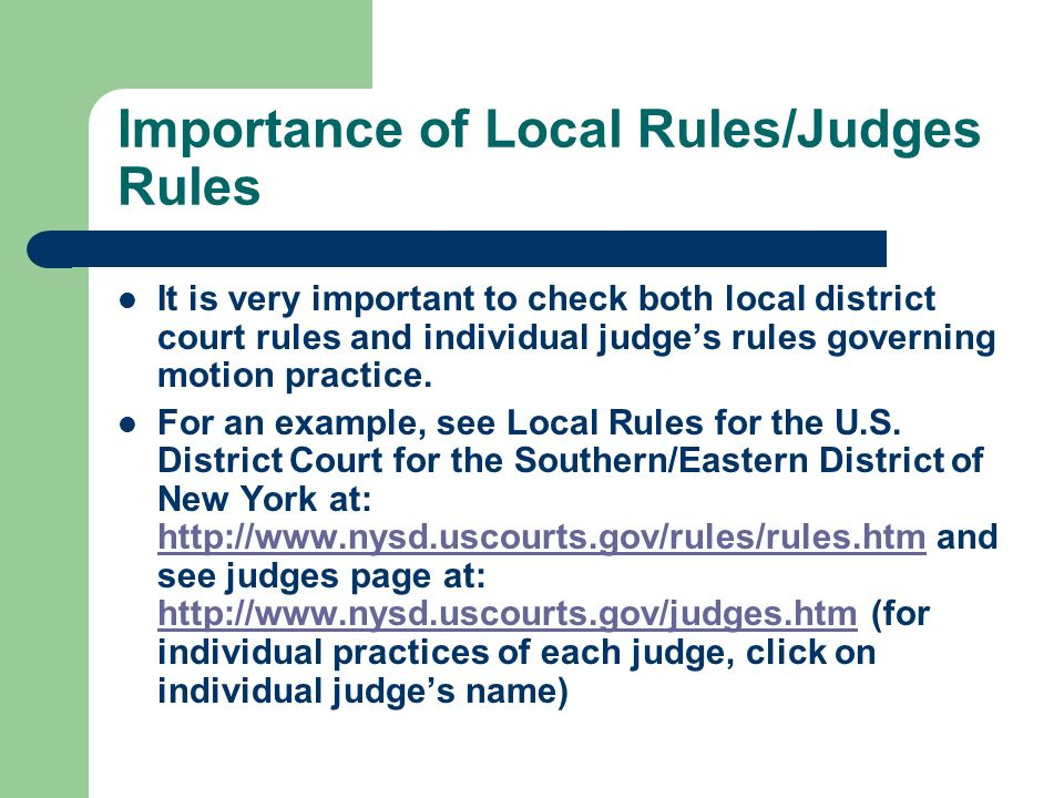 Importance of Local Rules/Judges Rules It is very important to check both local district court rules and individual judge's rules governing motion practice.