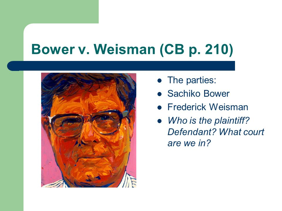Bower v. Weisman (CB p. 210) The parties: Sachiko Bower Frederick Weisman Who is the plaintiff.