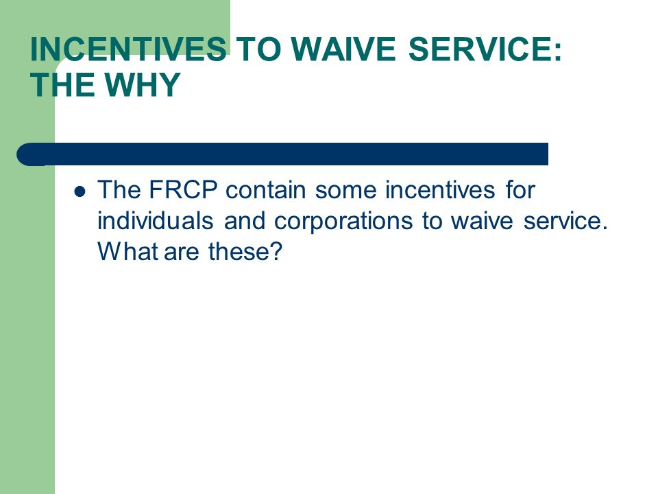 INCENTIVES TO WAIVE SERVICE: THE WHY The FRCP contain some incentives for individuals and corporations to waive service.