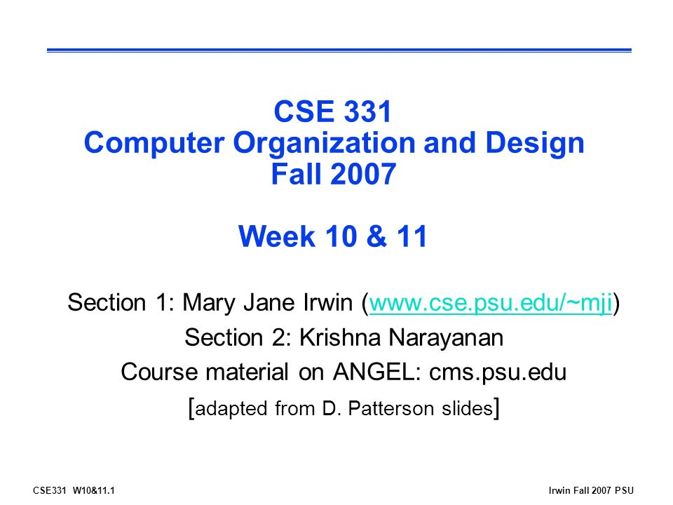 CSE331 W10&11.1Irwin Fall 2007 PSU CSE 331 Computer Organization and Design Fall 2007 Week 10 & 11 Section 1: Mary Jane Irwin (  Section 2: Krishna Narayanan Course material on ANGEL: cms.psu.edu [ adapted from D.