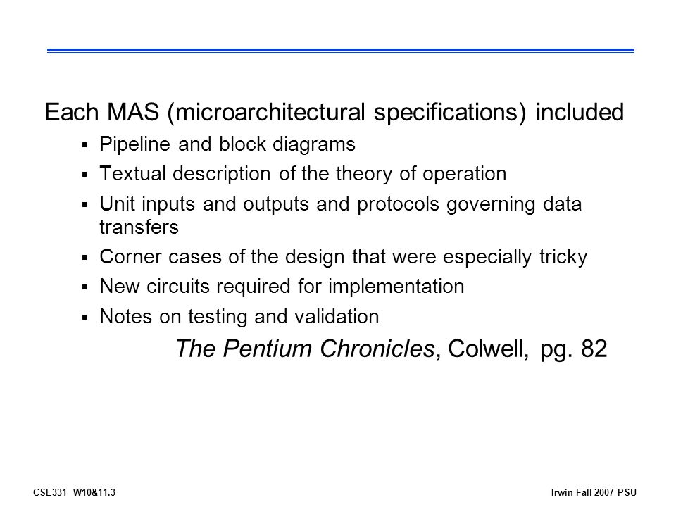 CSE331 W10&11.3Irwin Fall 2007 PSU Each MAS (microarchitectural specifications) included  Pipeline and block diagrams  Textual description of the theory of operation  Unit inputs and outputs and protocols governing data transfers  Corner cases of the design that were especially tricky  New circuits required for implementation  Notes on testing and validation The Pentium Chronicles, Colwell, pg.