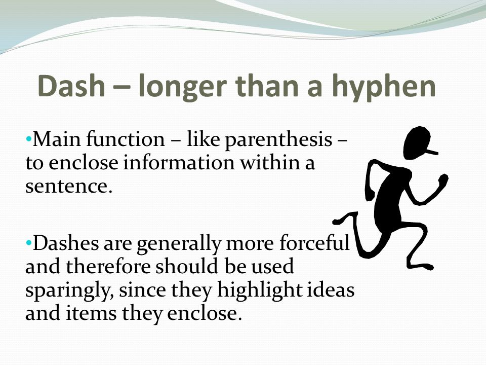Dash – longer than a hyphen Main function – like parenthesis – to enclose information within a sentence.