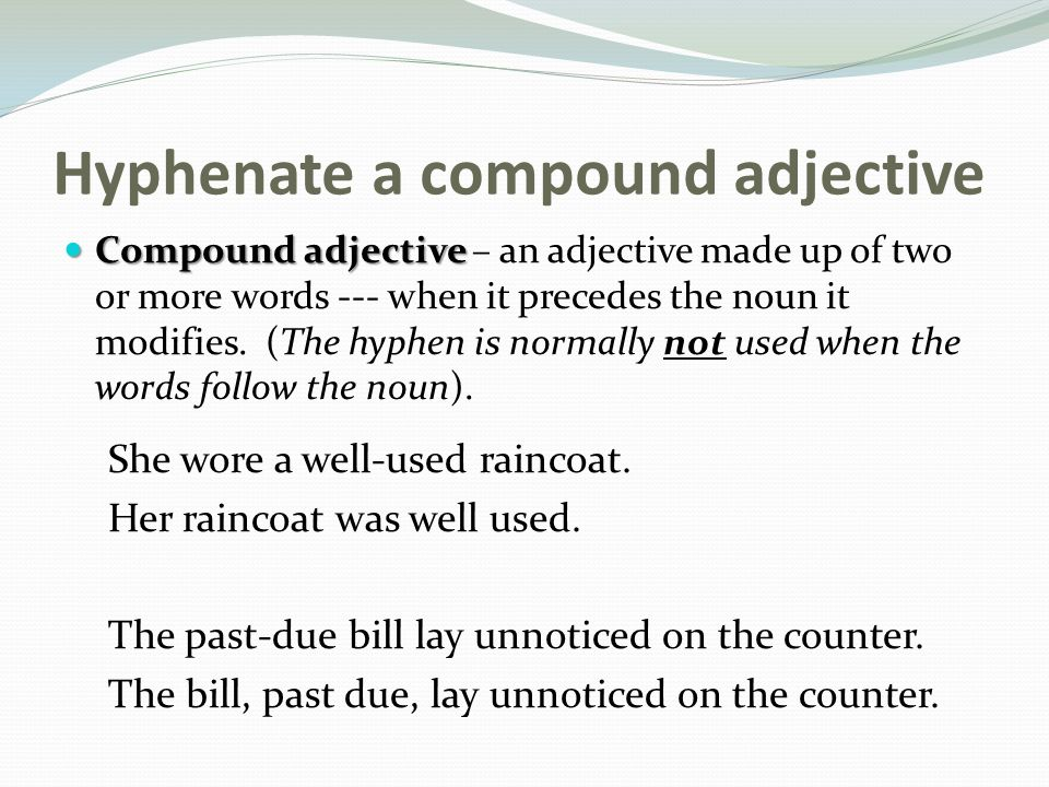 Hyphenate a compound adjective Compound adjective Compound adjective – an adjective made up of two or more words --- when it precedes the noun it modifies.