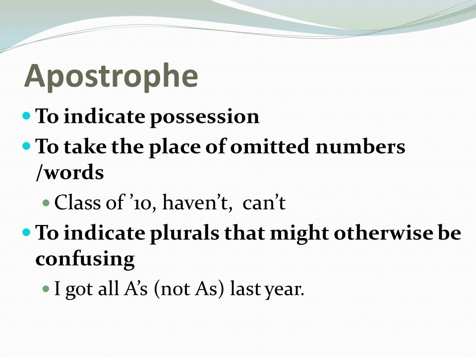 Apostrophe To indicate possession To take the place of omitted numbers /words Class of '10, haven't, can't To indicate plurals that might otherwise be confusing I got all A's (not As) last year.