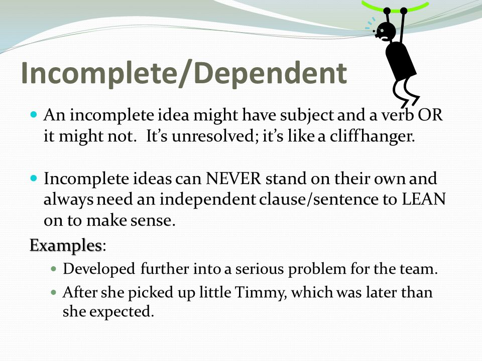 Incomplete/Dependent An incomplete idea might have subject and a verb OR it might not.