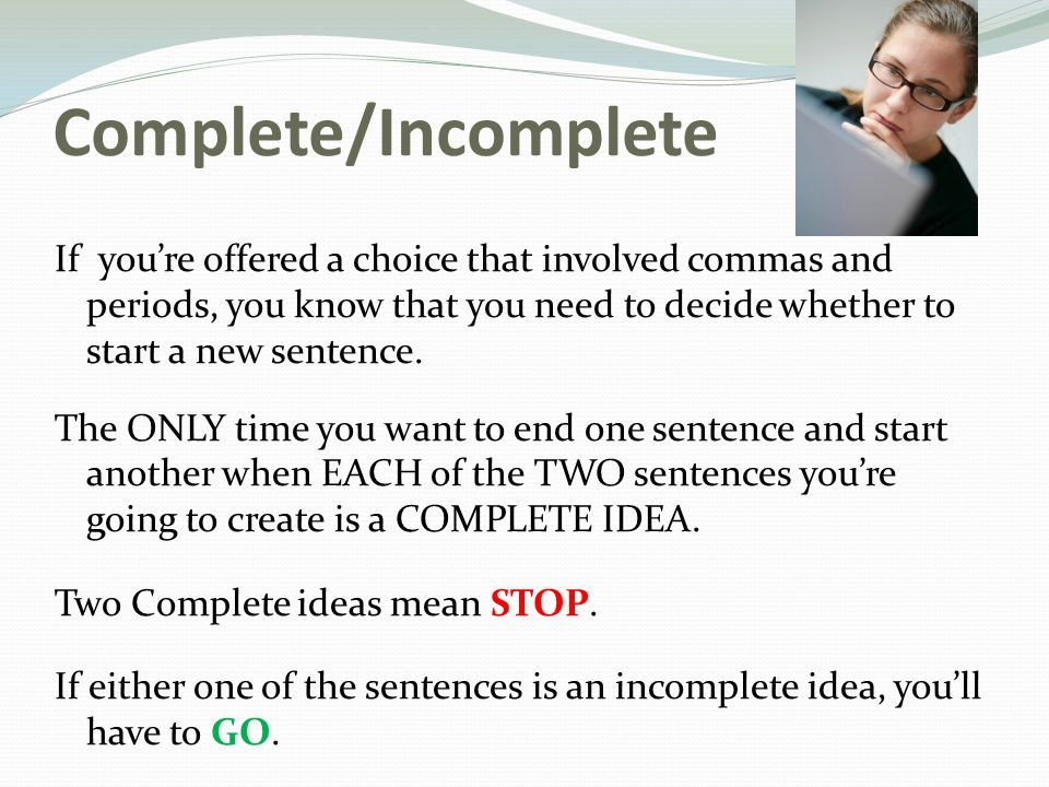 Complete/Incomplete If you're offered a choice that involved commas and periods, you know that you need to decide whether to start a new sentence.