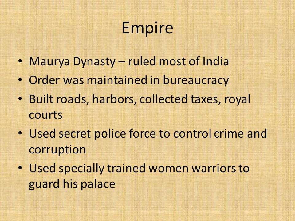 Empire Maurya Dynasty – ruled most of India Order was maintained in bureaucracy Built roads, harbors, collected taxes, royal courts Used secret police force to control crime and corruption Used specially trained women warriors to guard his palace