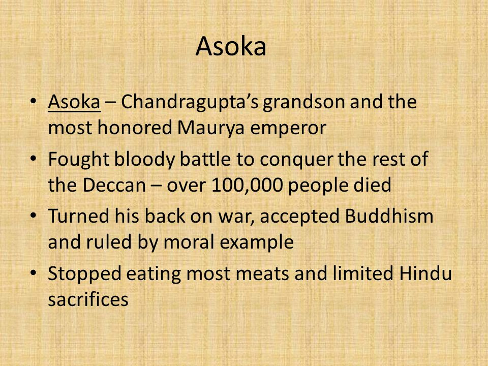 Asoka Asoka – Chandragupta's grandson and the most honored Maurya emperor Fought bloody battle to conquer the rest of the Deccan – over 100,000 people died Turned his back on war, accepted Buddhism and ruled by moral example Stopped eating most meats and limited Hindu sacrifices