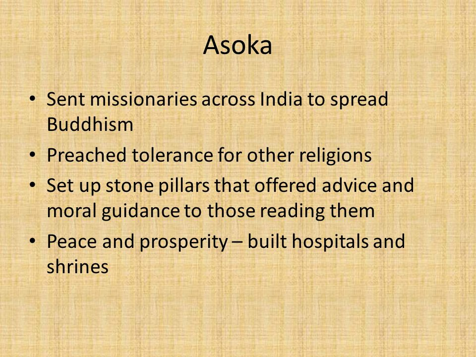 Asoka Sent missionaries across India to spread Buddhism Preached tolerance for other religions Set up stone pillars that offered advice and moral guidance to those reading them Peace and prosperity – built hospitals and shrines
