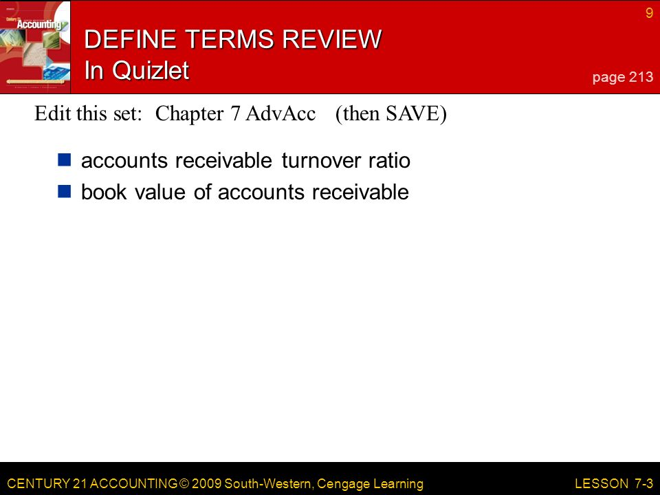 CENTURY 21 ACCOUNTING © 2009 South-Western, Cengage Learning 9 LESSON 7-3 DEFINE TERMS REVIEW In Quizlet accounts receivable turnover ratio book value of accounts receivable page 213 Edit this set: Chapter 7 AdvAcc (then SAVE)