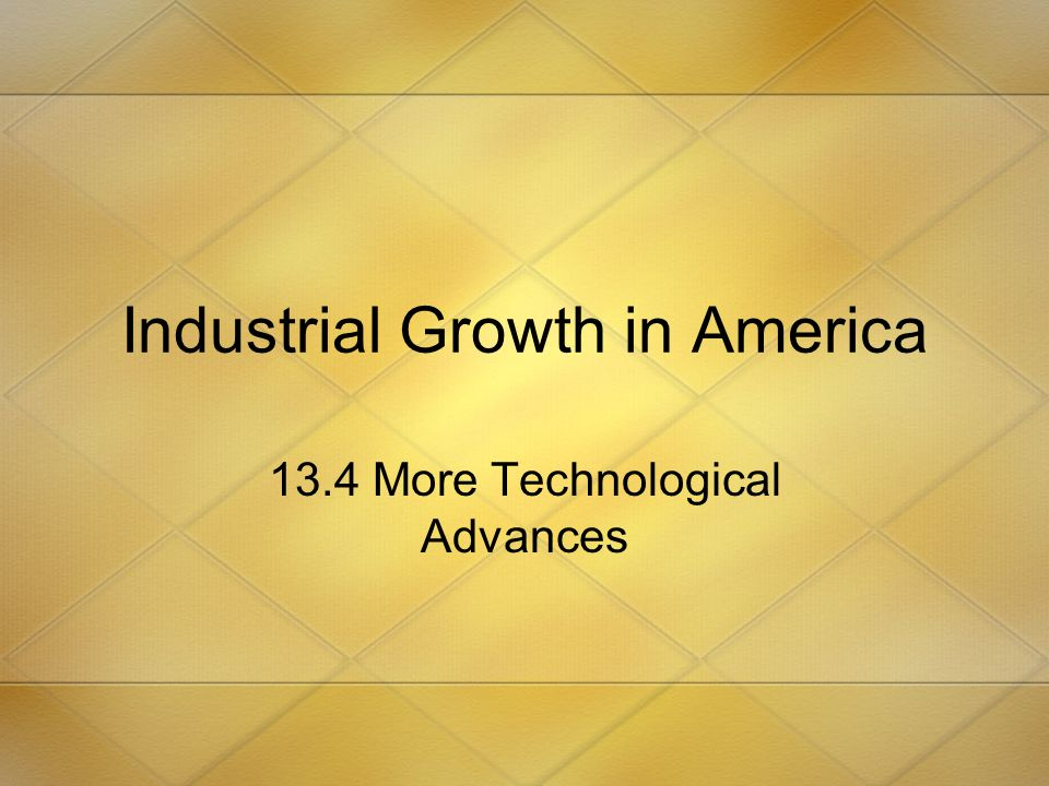 Industrial Growth in America 13.4 More Technological Advances