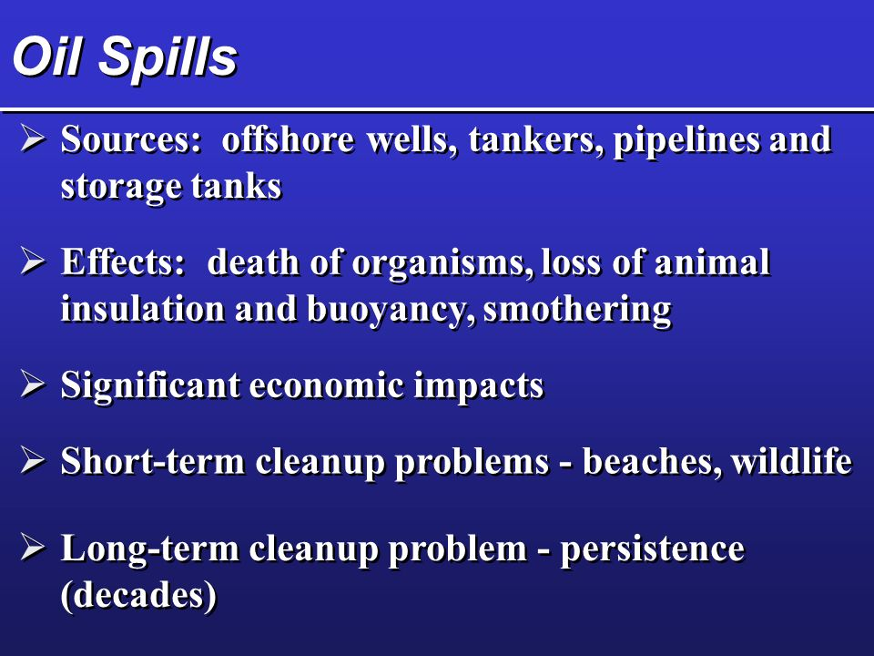 Oil Spills  Sources: offshore wells, tankers, pipelines and storage tanks  Effects: death of organisms, loss of animal insulation and buoyancy, smothering  Significant economic impacts  Short-term cleanup problems - beaches, wildlife  Long-term cleanup problem - persistence (decades)