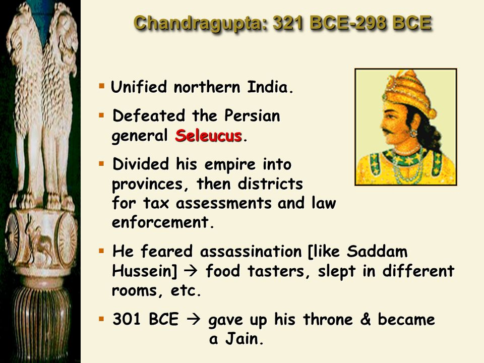 Chandragupta: 321 BCE-298 BCE  Unified northern India.