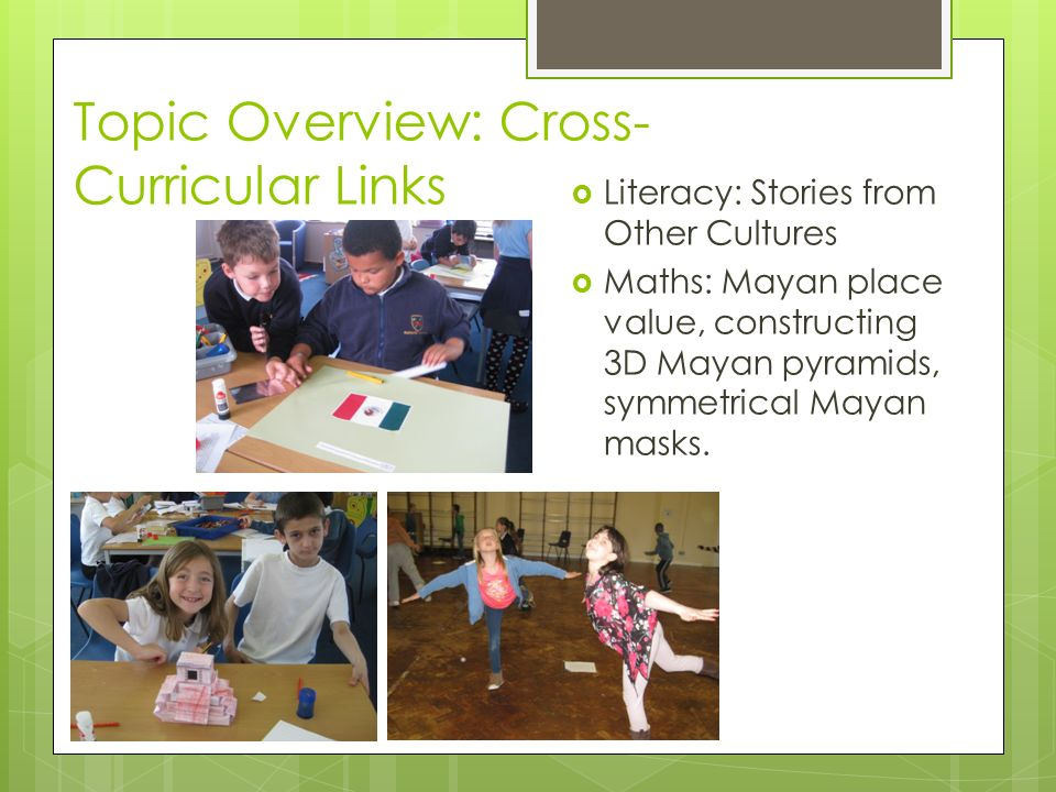 Topic Overview: Cross- Curricular Links  Literacy: Stories from Other Cultures  Maths: Mayan place value, constructing 3D Mayan pyramids, symmetrical Mayan masks.