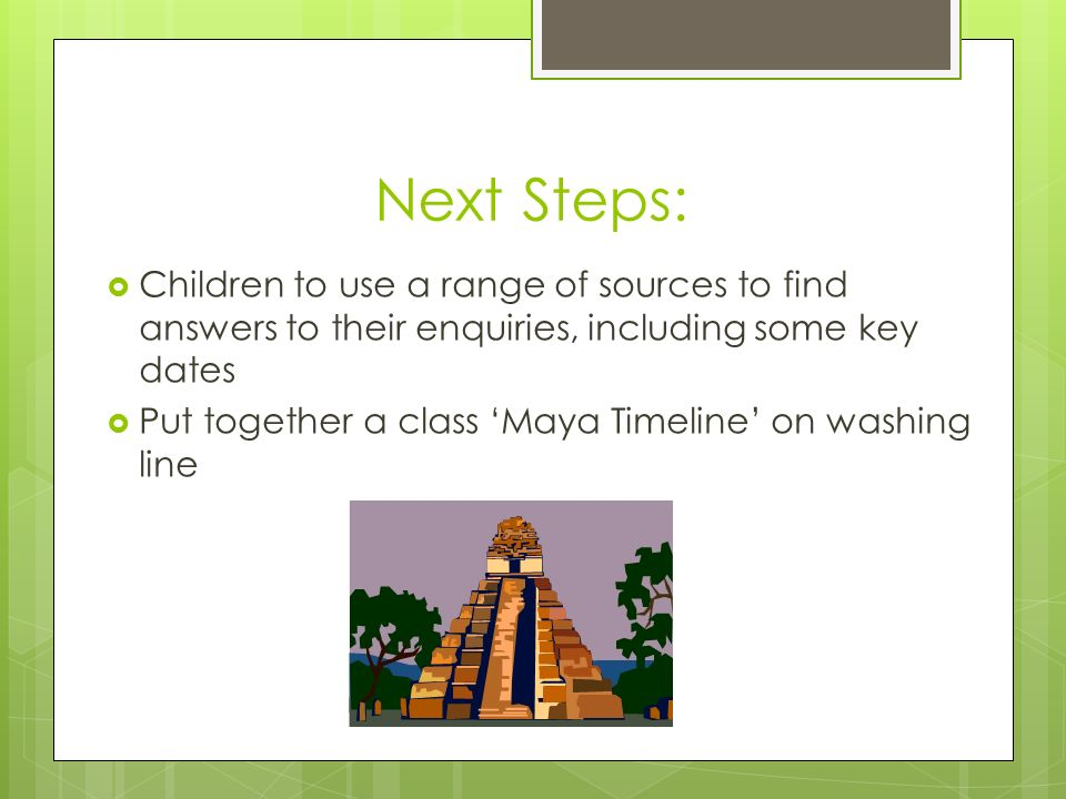 Next Steps:  Children to use a range of sources to find answers to their enquiries, including some key dates  Put together a class 'Maya Timeline' on washing line