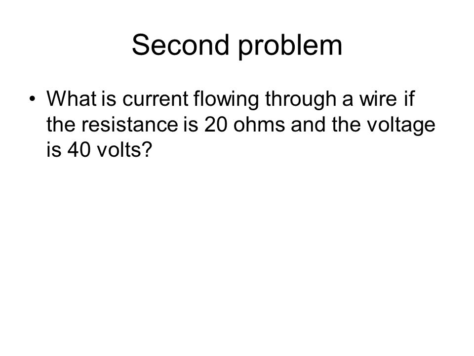 Second problem What is current flowing through a wire if the resistance is 20 ohms and the voltage is 40 volts