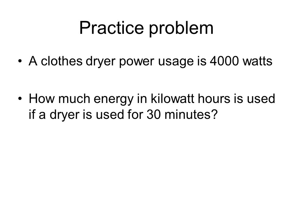 Practice problem A clothes dryer power usage is 4000 watts How much energy in kilowatt hours is used if a dryer is used for 30 minutes