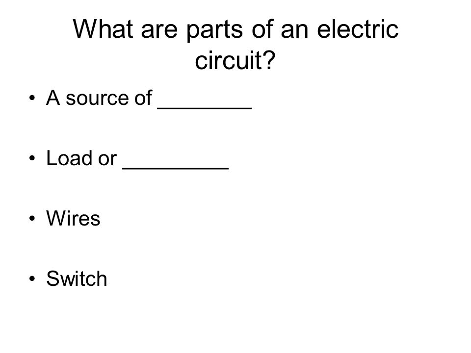 What are parts of an electric circuit A source of ________ Load or _________ Wires Switch