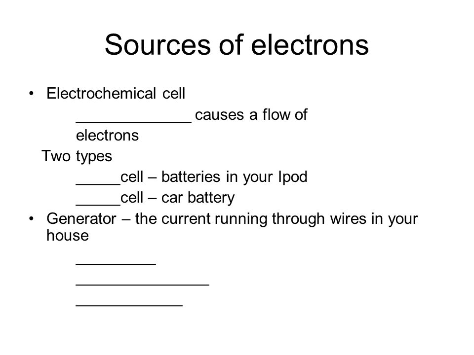 Sources of electrons Electrochemical cell _____________ causes a flow of electrons Two types _____cell – batteries in your Ipod _____cell – car battery Generator – the current running through wires in your house _________ _______________ ____________