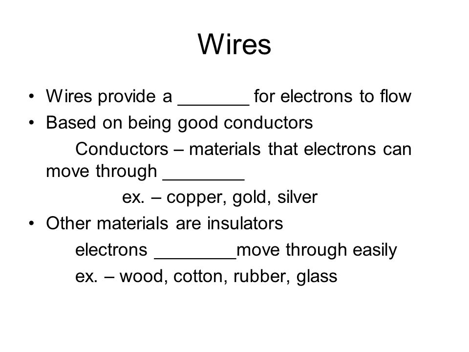 Wires Wires provide a _______ for electrons to flow Based on being good conductors Conductors – materials that electrons can move through ________ ex.