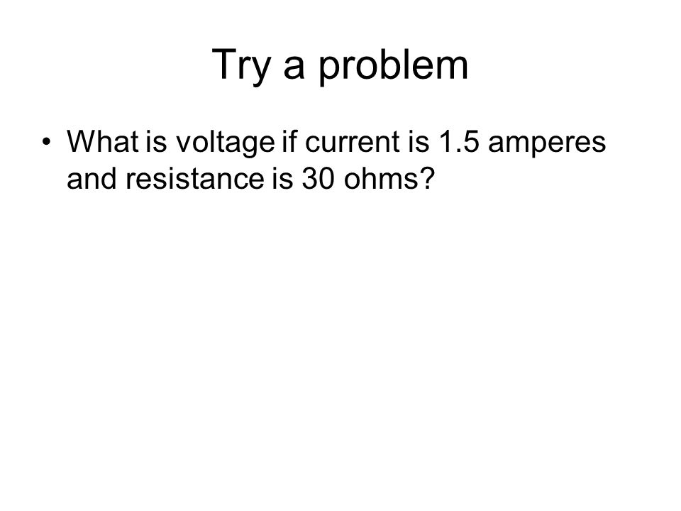 Try a problem What is voltage if current is 1.5 amperes and resistance is 30 ohms