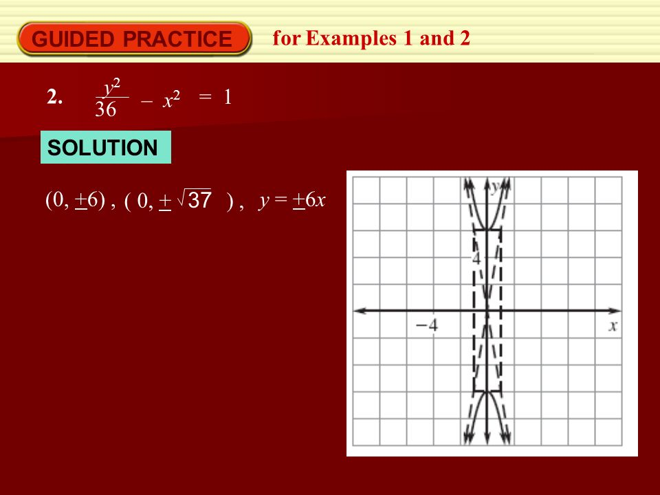 GUIDED PRACTICE for Examples 1 and 2 2. y 2 36 – x 2 = 1 SOLUTION (0, +6), ( 0, + ), 37 y = +6x