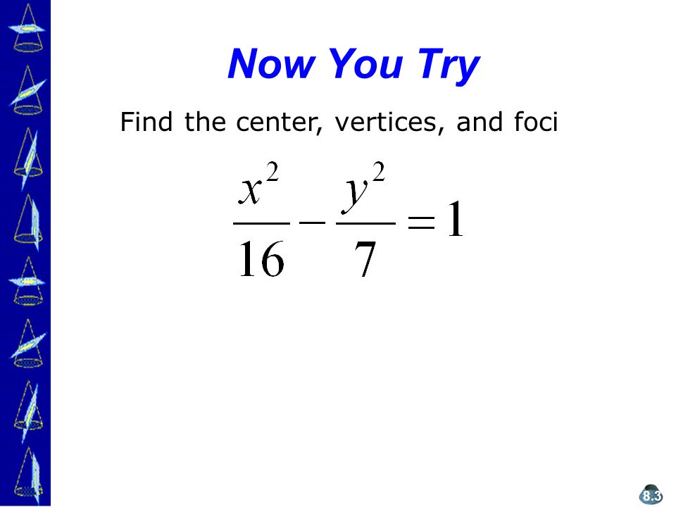 Now You Try Find the center, vertices, and foci 8.3