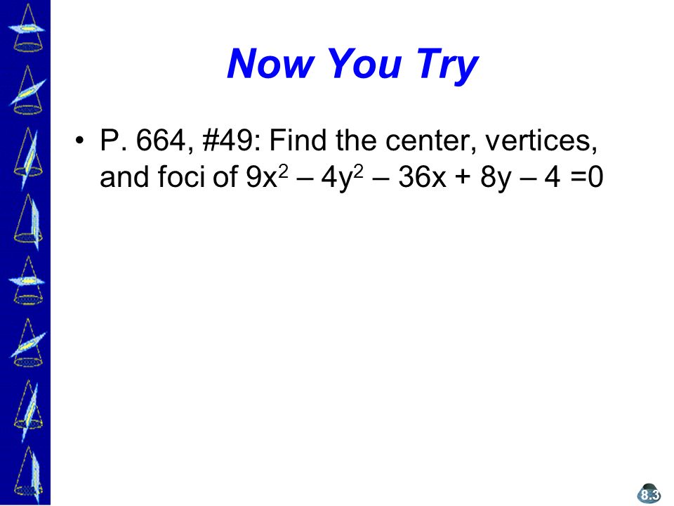 Now You Try P. 664, #49: Find the center, vertices, and foci of 9x 2 – 4y 2 – 36x + 8y – 4 =0 8.3
