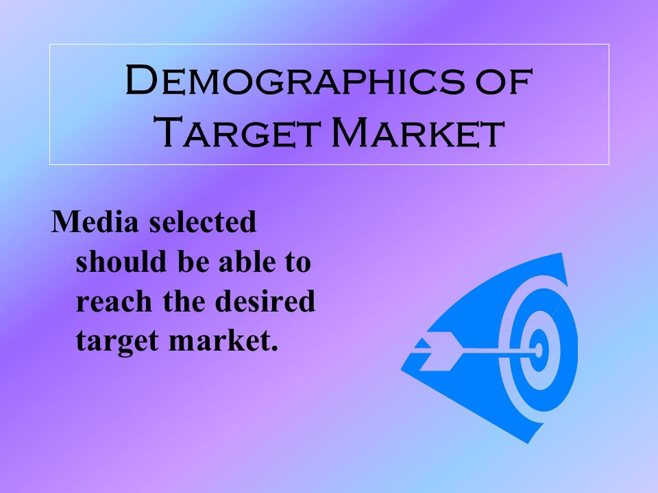 Demographics of Target Market Media selected should be able to reach the desired target market.