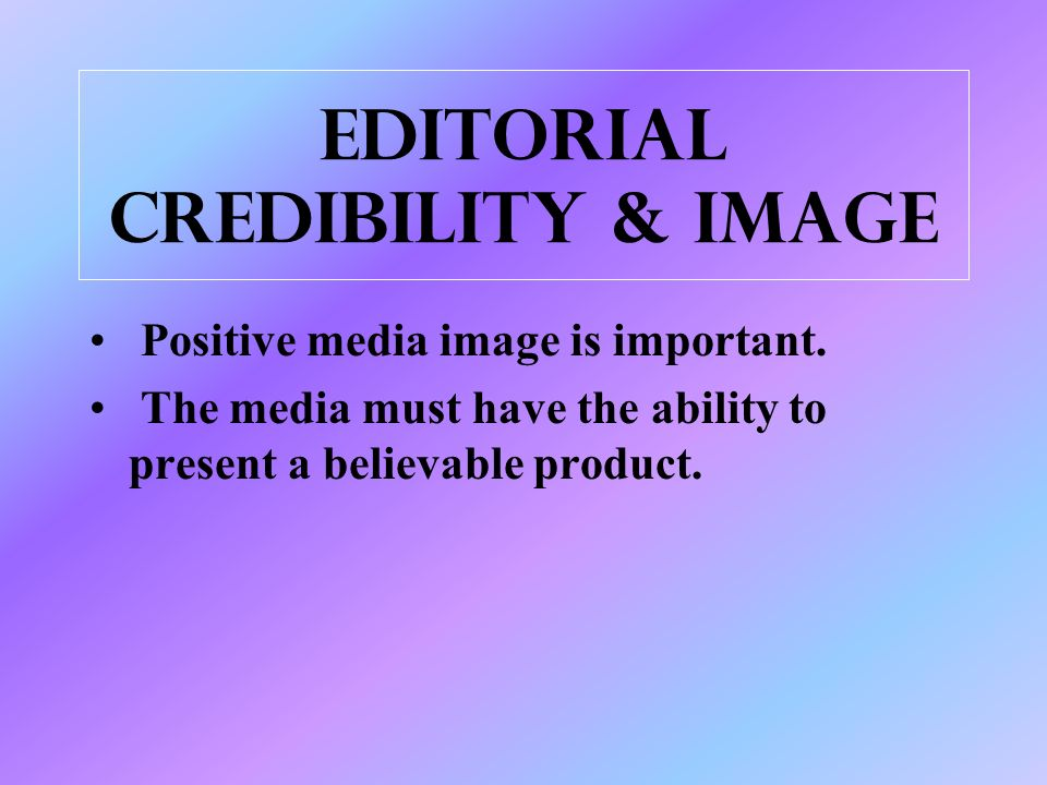 Editorial credibility & image Positive media image is important.