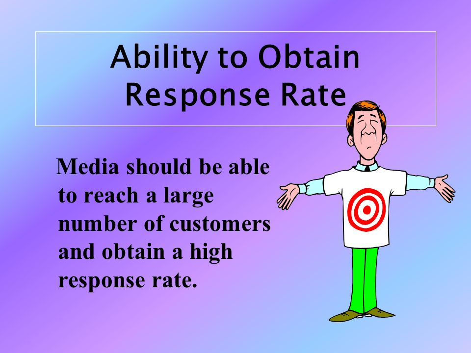 Ability to Obtain Response Rate Media should be able to reach a large number of customers and obtain a high response rate.