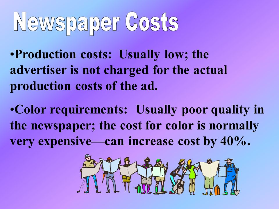 Production costs: Usually low; the advertiser is not charged for the actual production costs of the ad.