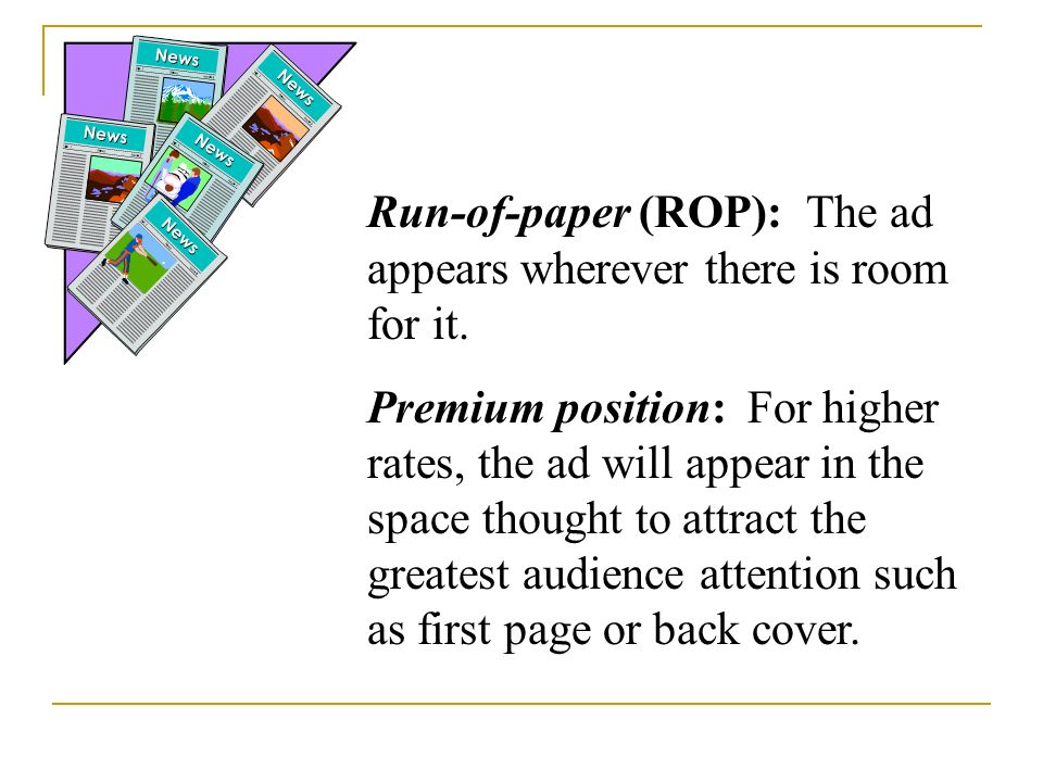 Run-of-paper (ROP): The ad appears wherever there is room for it.