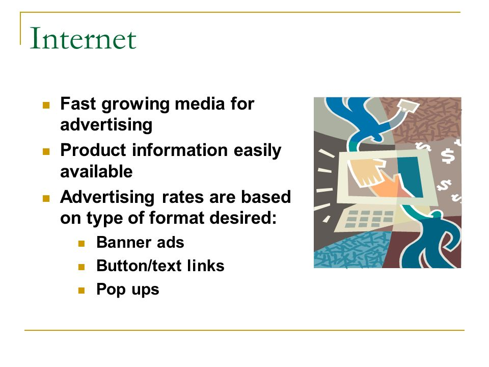 Internet Fast growing media for advertising Product information easily available Advertising rates are based on type of format desired: Banner ads Button/text links Pop ups