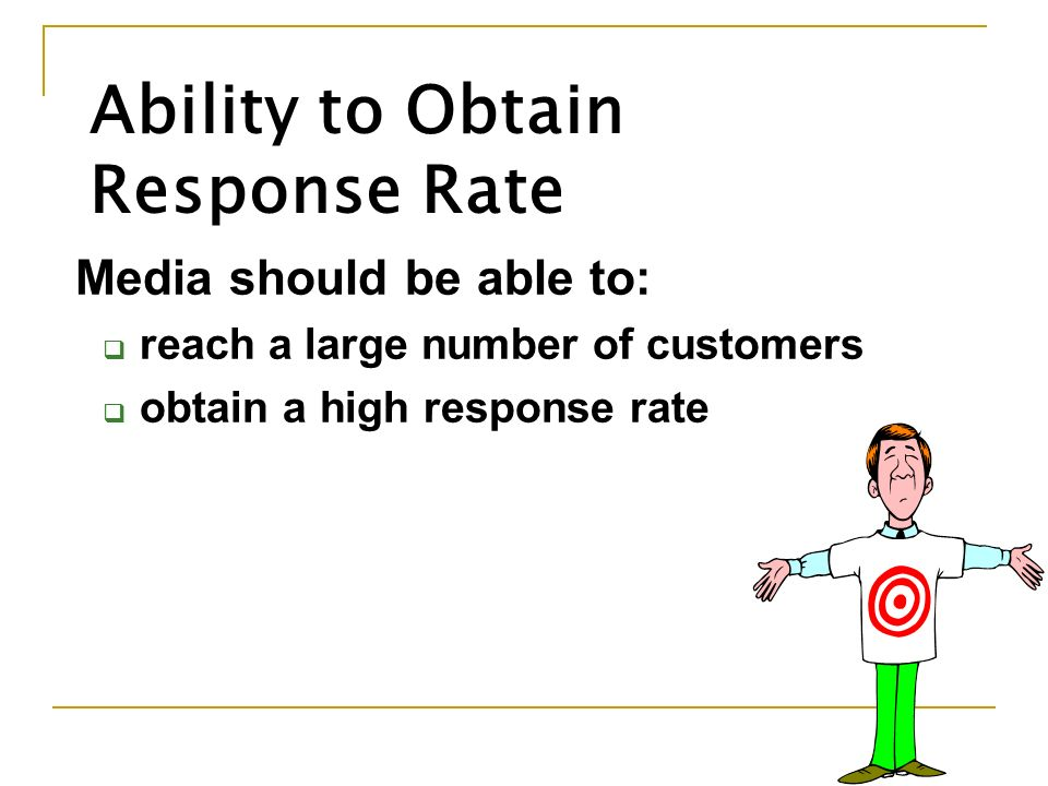 Ability to Obtain Response Rate Media should be able to:  reach a large number of customers  obtain a high response rate