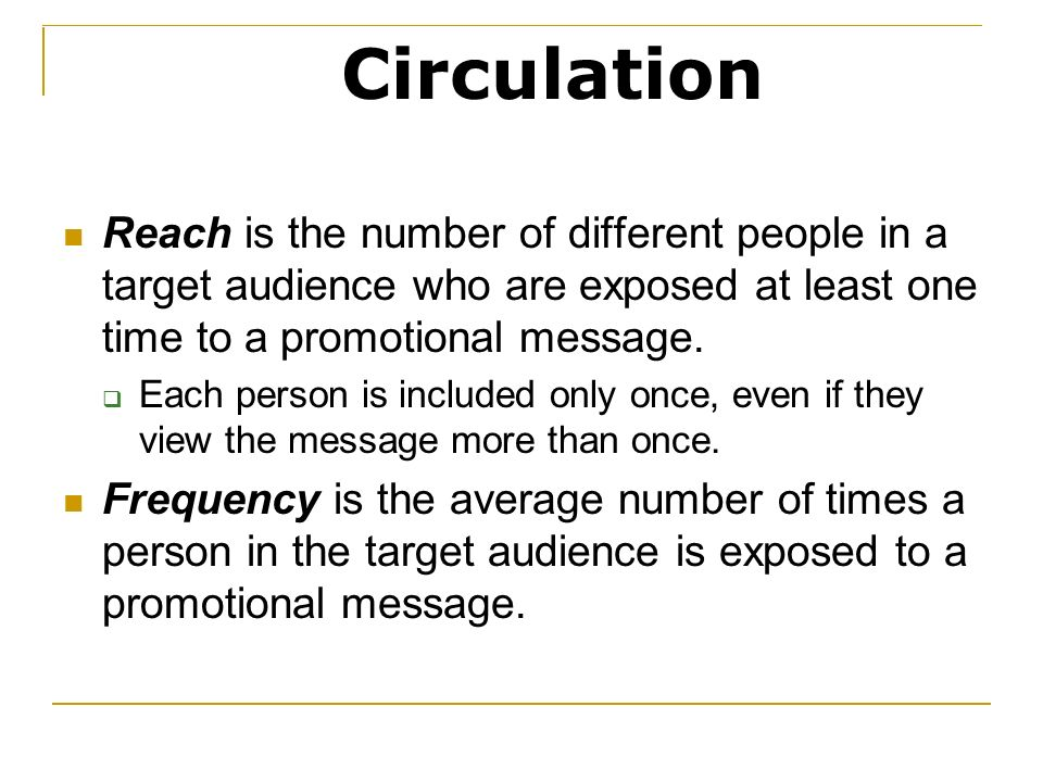 Circulation Reach is the number of different people in a target audience who are exposed at least one time to a promotional message.