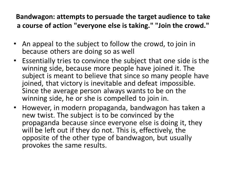 Bandwagon: attempts to persuade the target audience to take a course of action everyone else is taking. Join the crowd. An appeal to the subject to follow the crowd, to join in because others are doing so as well Essentially tries to convince the subject that one side is the winning side, because more people have joined it.