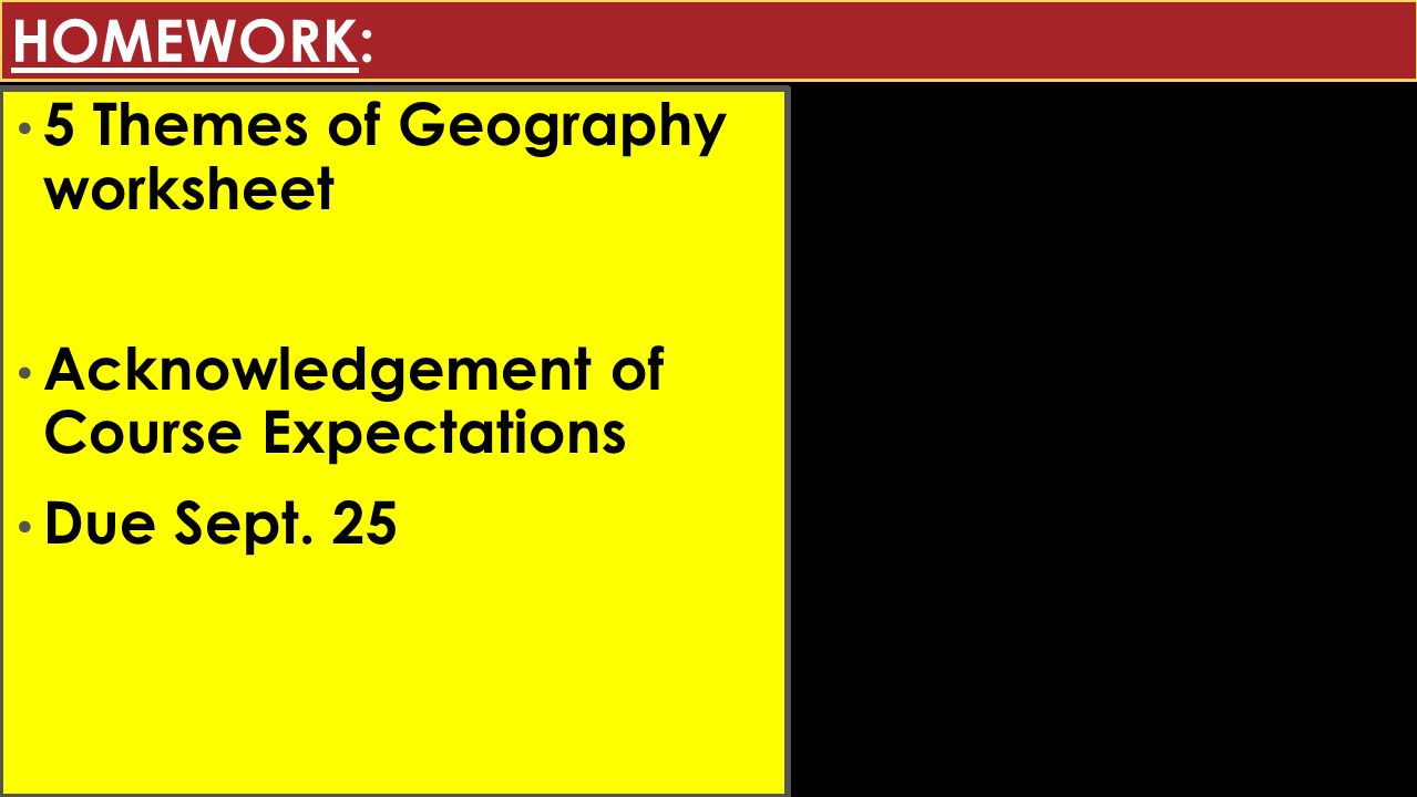 HOMEWORK: 5 Themes of Geography worksheet Acknowledgement of Course Expectations Due Sept. 25