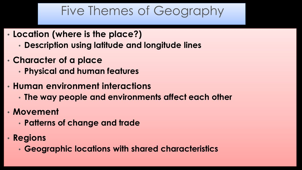 Location (where is the place ) Description using latitude and longitude lines Character of a place Physical and human features Human environment interactions The way people and environments affect each other Movement Patterns of change and trade Regions Geographic locations with shared characteristics Location (where is the place ) Description using latitude and longitude lines Character of a place Physical and human features Human environment interactions The way people and environments affect each other Movement Patterns of change and trade Regions Geographic locations with shared characteristics Five Themes of Geography