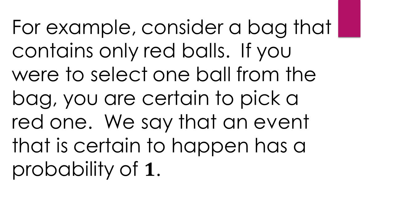 For example, consider a bag that contains only red balls.