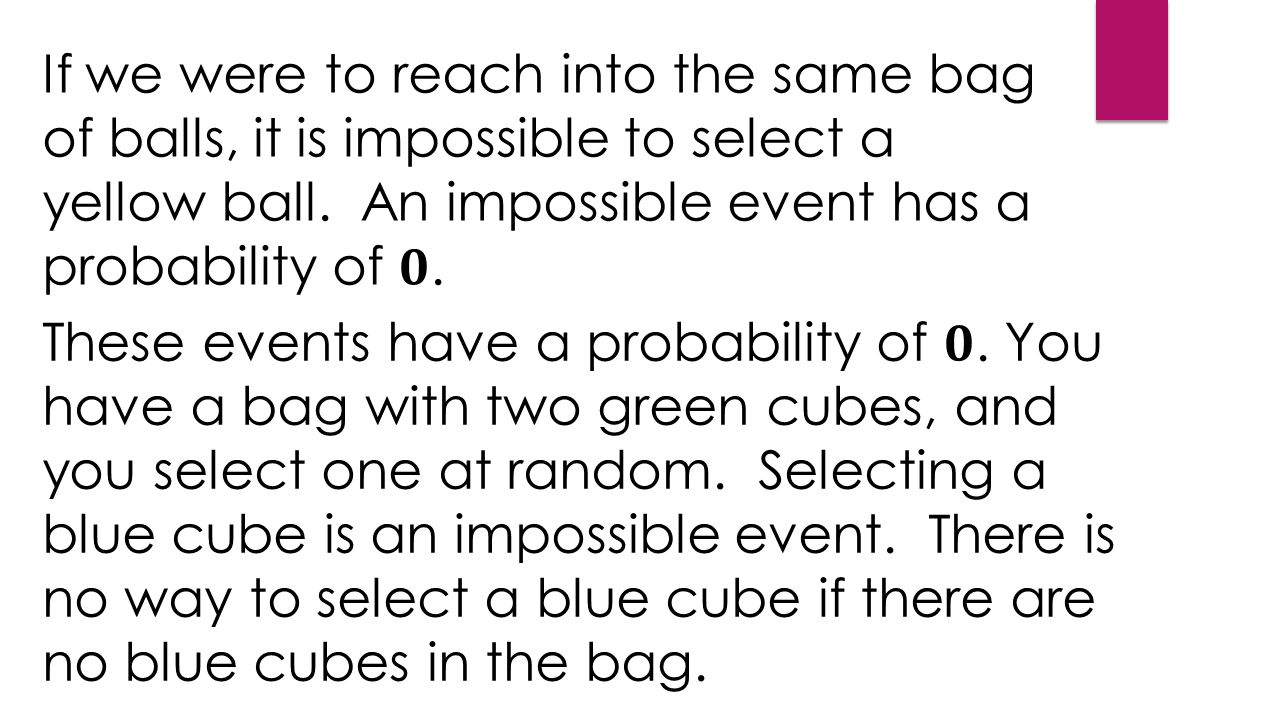 If we were to reach into the same bag of balls, it is impossible to select a yellow ball.