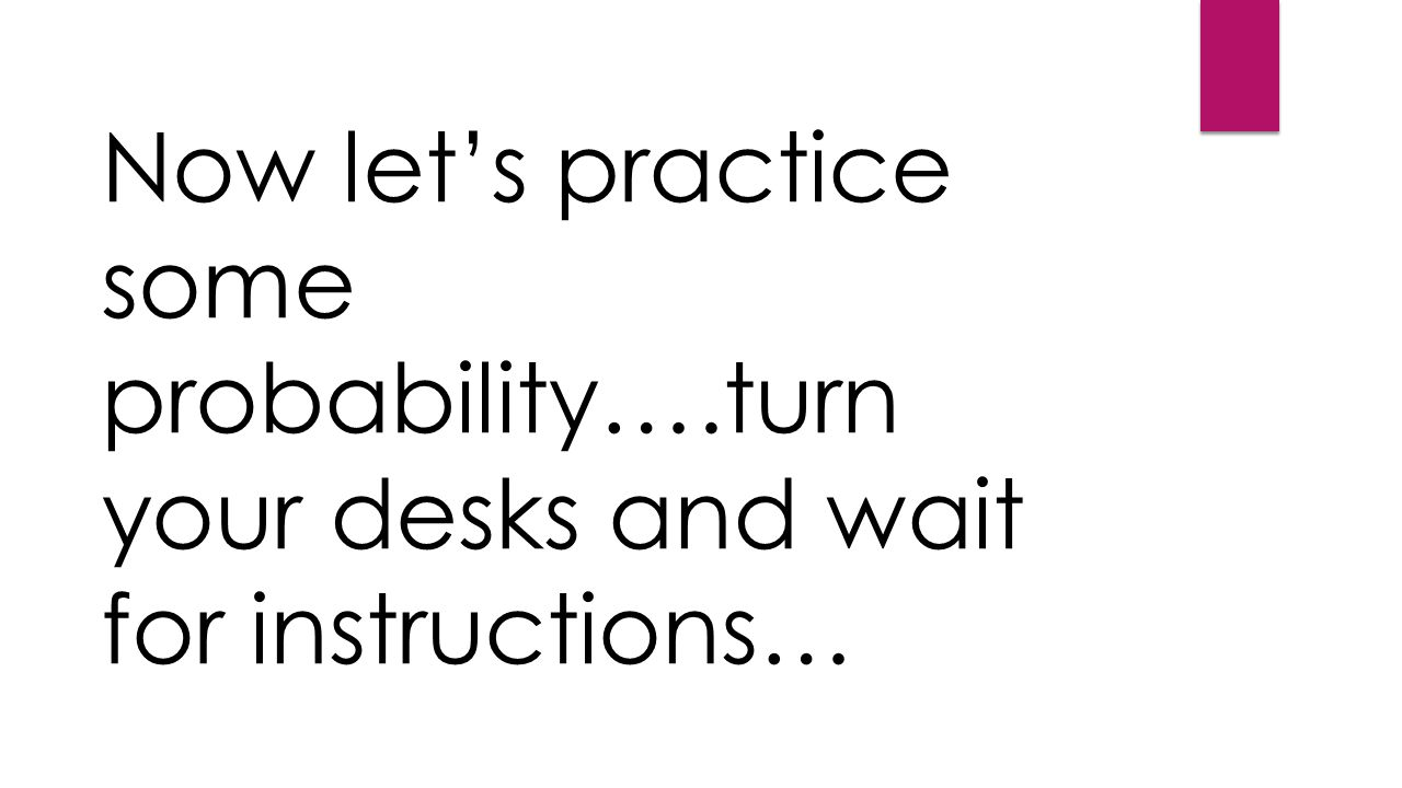 Now let's practice some probability….turn your desks and wait for instructions…