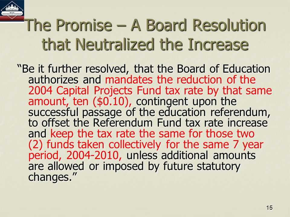1515 The Promise – A Board Resolution that Neutralized the Increase Be it further resolved, that the Board of Education authorizes and mandates the reduction of the 2004 Capital Projects Fund tax rate by that same amount, ten ($0.10), contingent upon the successful passage of the education referendum, to offset the Referendum Fund tax rate increase and keep the tax rate the same for those two (2) funds taken collectively for the same 7 year period, 2004-2010, unless additional amounts are allowed or imposed by future statutory changes.