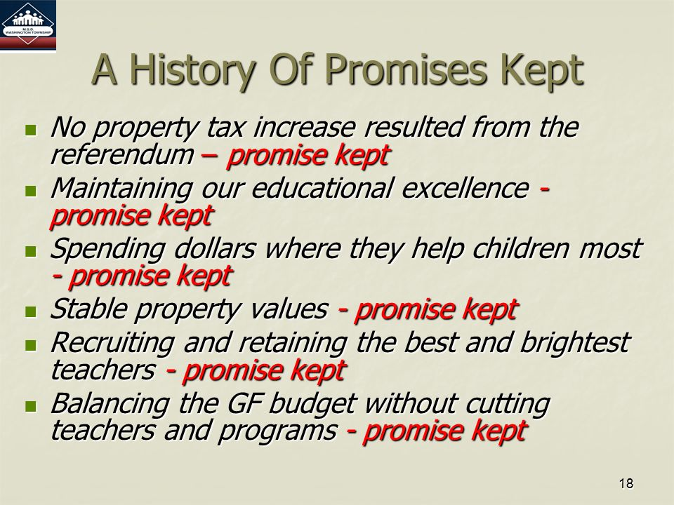 1818 A History Of Promises Kept No property tax increase resulted from the referendum – promise kept No property tax increase resulted from the referendum – promise kept Maintaining our educational excellence - promise kept Maintaining our educational excellence - promise kept Spending dollars where they help children most - promise kept Spending dollars where they help children most - promise kept Stable property values - promise kept Stable property values - promise kept Recruiting and retaining the best and brightest teachers - promise kept Recruiting and retaining the best and brightest teachers - promise kept Balancing the GF budget without cutting teachers and programs - promise kept Balancing the GF budget without cutting teachers and programs - promise kept