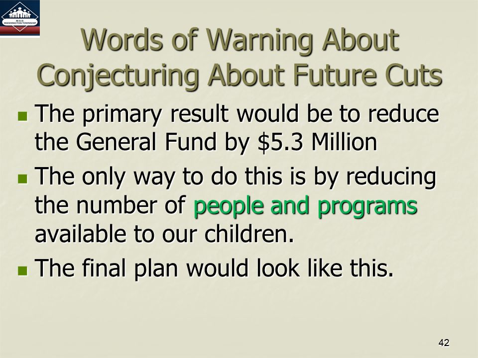 4242 Words of Warning About Conjecturing About Future Cuts The primary result would be to reduce the General Fund by $5.3 Million The primary result would be to reduce the General Fund by $5.3 Million The only way to do this is by reducing the number of people and programs available to our children.