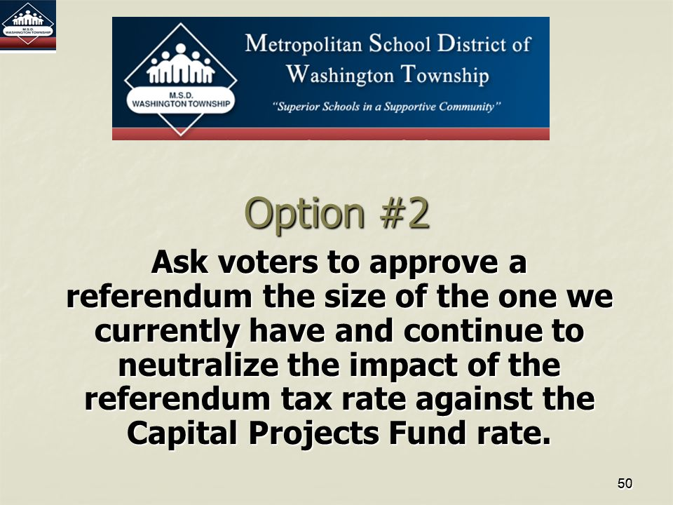 50505050 Option #2 Ask voters to approve a referendum the size of the one we currently have and continue to neutralize the impact of the referendum tax rate against the Capital Projects Fund rate.