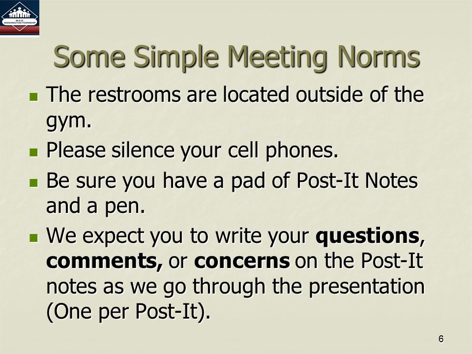 6 Some Simple Meeting Norms The restrooms are located outside of the gym.