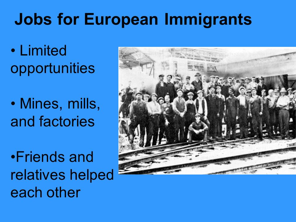 Limited opportunities Mines, mills, and factories Friends and relatives helped each other Jobs for European Immigrants