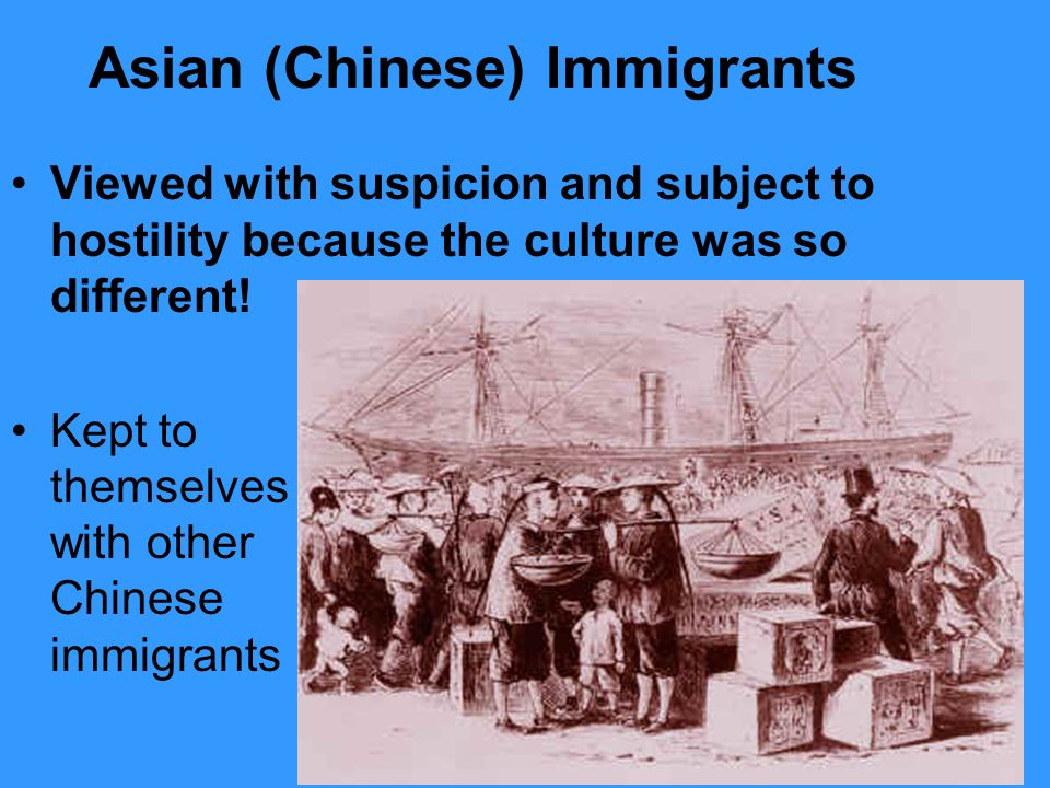 Asian (Chinese) Immigrants Viewed with suspicion and subject to hostility because the culture was so different.